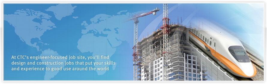 Jobs that put you on the world map. At CTC's engineer-focused job site, you'll find design and construction jobs that put your skills and experience to good use around the world